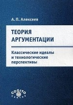 Теория аргументации: классические идеалы и технологические перспективы.. Алексеев А.П.