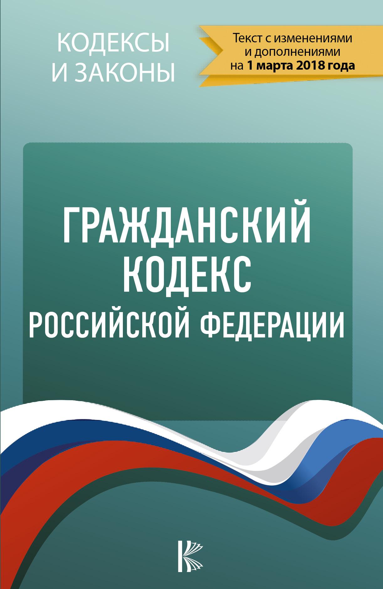 Гражданский Кодекс Российской Федерации. По состоянию на 01.03.2018 г.