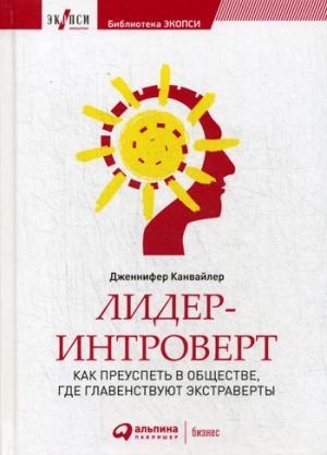 Лидер-интроверт: Как преуспеть в обществе, где главенствуют экстраверты. 2-е изд. Канвайлер Д.