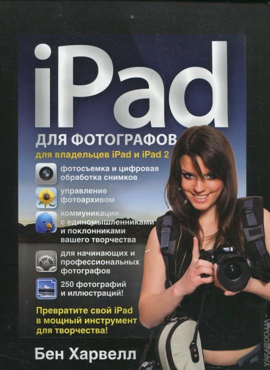 Ipad для фотографов. Превратите свой iPad в мощный инструмент для творчества! Бен Харвелл