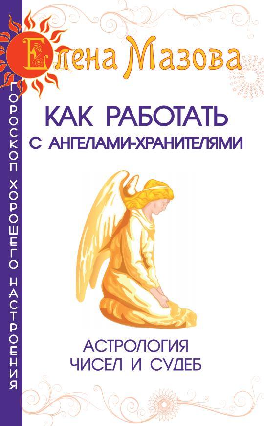 Как работать с Ангелами-Хранителями. 5-е изд. Астрология чисел и судеб