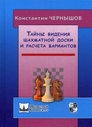 Тайны видения шахматной доски и расчета вариантов. Чернышов К.В.
