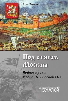 Под стягом Москвы. Войны и рати Ивана III и Василия III: монография. Волков В.А.