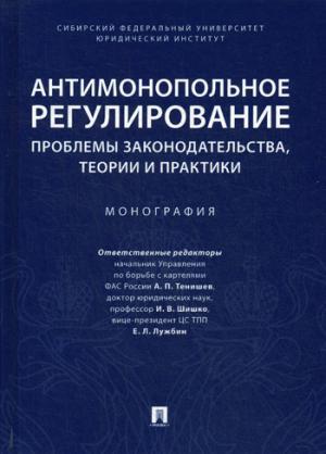 Антимонопольное регулирование: проблемы законодательства, теории и практики: монография