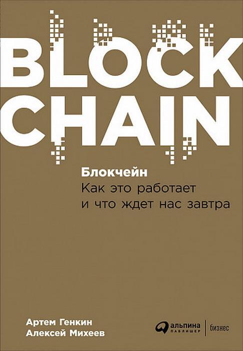 Блокчейн: Как это работает и что ждет нас завтра. Генкин А., Михеев А.