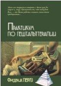 Практикум по гештальттерапии/ Пер. с нем. М. Папуша - 3-е изд.