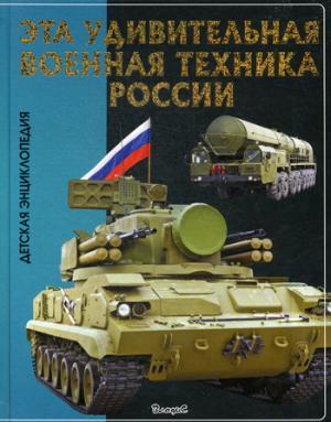 Эта удивительная военная техника России.: Детская энциклопедия. - (Эти удивительные).