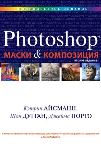 Маски и композиция в Photoshop. 2-е изд. Кэтрин Айсманн, Шон Дугган, Джеймс Порто