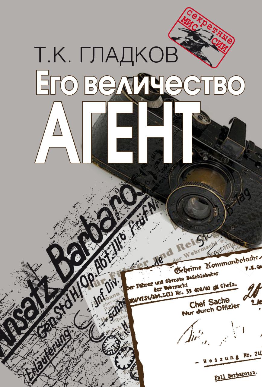 Его величество Агент.   Т.К. Гладков. - 2-e изд., испр. - (Секретные миссии).