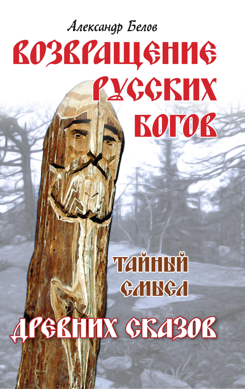 Возвращение русских богов. 4-е изд. Тайный смысл древних сказов