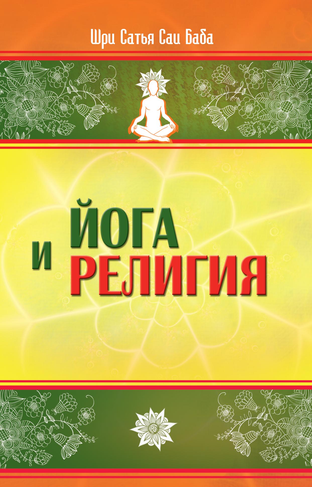 Йога и религия. 3-е изд. Сборник цитат из бесед и книг Бхагавана Шри Сатья Саи Бабы