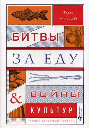 Битвы за еду и войны культур: Тайные двигатели истории. Нилон Т.