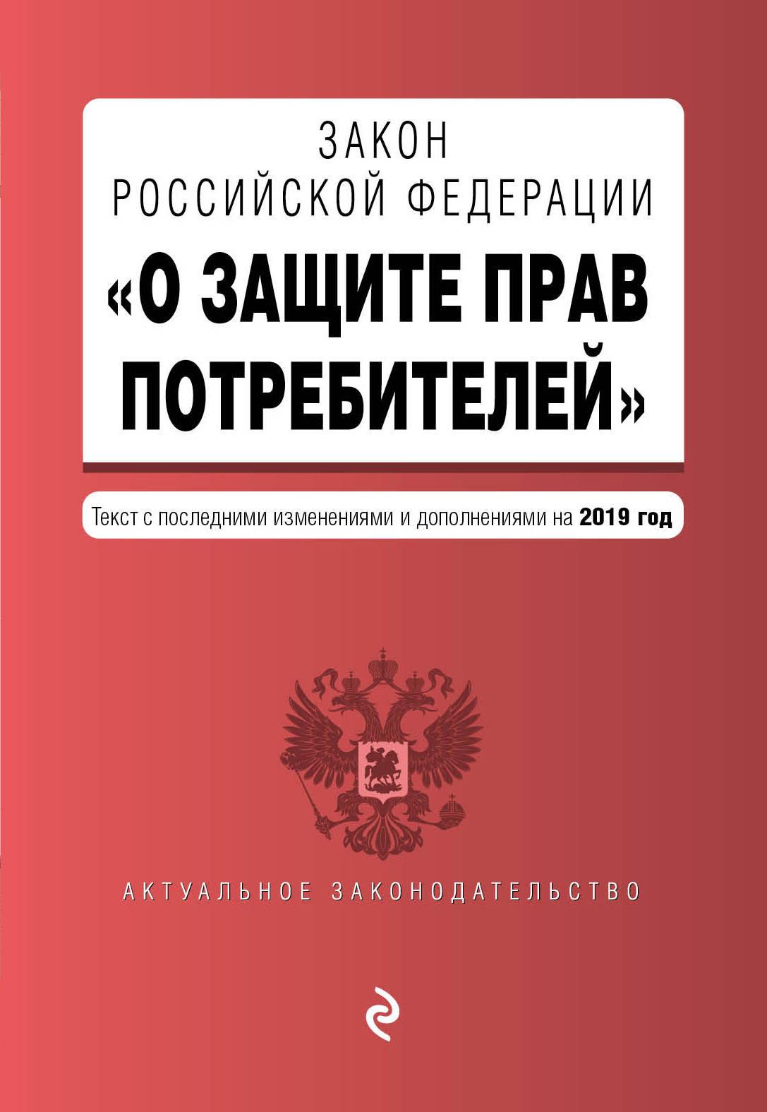 Закон РФ О защите прав потребителей. Текст с последними изм. и доп. на 2019 г.