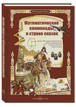 Математические олимпиады в стране сказок: Более 500 математических задач повышенной сложности для юных гениев