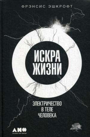 Искра жизни: Электричество в теле человека. 2-е изд. Эшкрофт Ф.