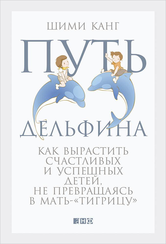 Путь дельфина: Как вырастить счастливых и успешных детей не превращаясь в мать-тигрицу. 2-е изд. Канг Ш.