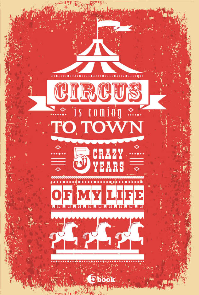 CIRCUS IS COMING TO TOWN. 5 crazy years of my life