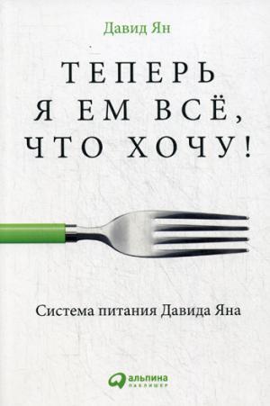 Теперь я ем все, что хочу! Система питания Давида Яна. 2-е изд. Ян Д.