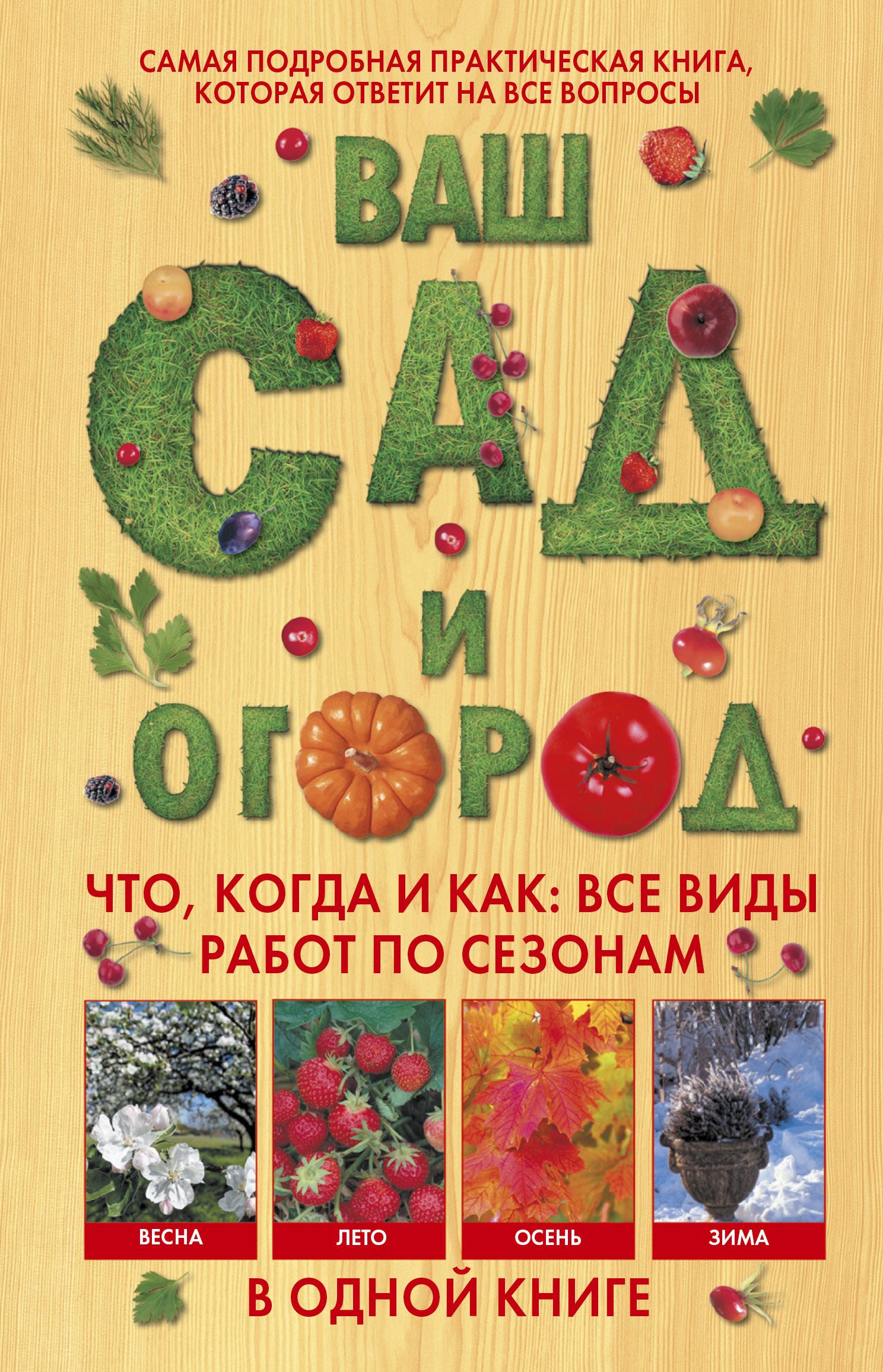 Ваш сад и огород. Что, когда и как: все виды работ по сезонам в одной книге