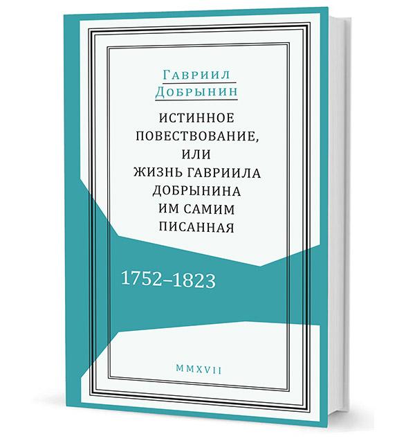 Истинное повествование, или Жизнь Гавриила Добрынина, им самим писанная. 1752-1823.   Г.И. Добрынин. - (Живая история).