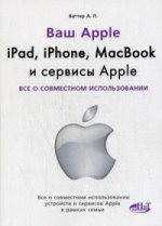 Ipad, iphone, macbook и сервисы Apple. Все о совместном использовании. Ваттер А. П.