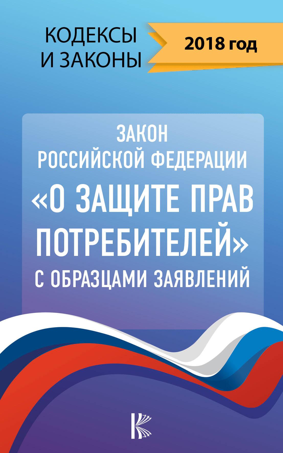 Закон Российской Федерации О защите прав потребителей с образцами заявлений на 2018 год