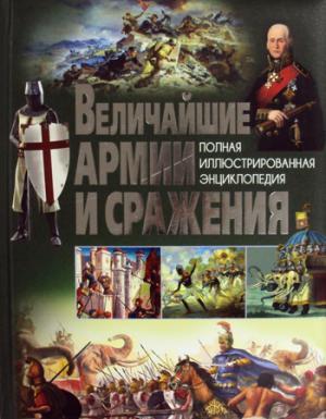 Величайшие армии и сражения. Полная иллюстрированная энциклопедия.