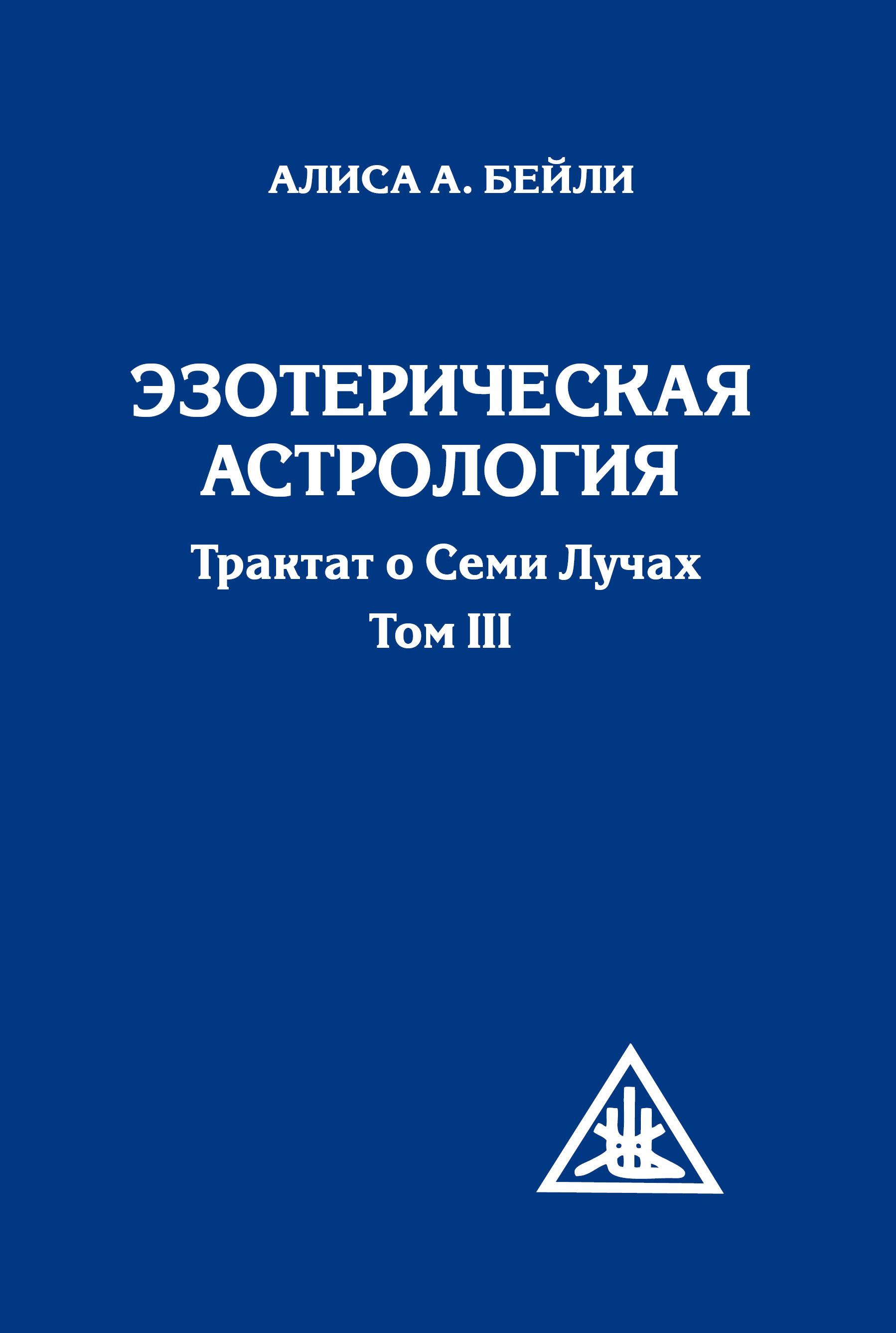 Эзотерическая астрология. Трактат о Семи Лучах. Том 3. 3-е изд.