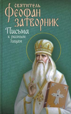 Святитель Феофан Затворник. Письма к разным лицам о разных предметах веры и жизни