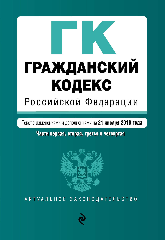 Гражданский кодекс Российской Федерации. Части первая, вторая, третья и четвертая. Текст с изм. и доп. на 21 января 2018 г.