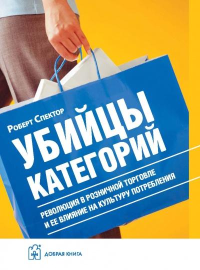 УБИЙЦЫ КАТЕГОРИЙ. Революция в розничной торговле и ее влияние на культуру потребления.