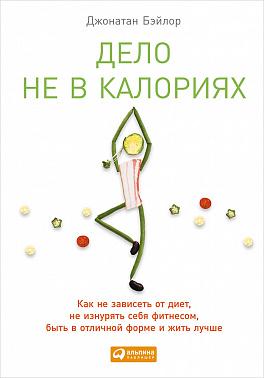 Дело не в калориях: Как не зависеть от диет, не изнурять себя фитнесом, быть в отличной форме и жить лучше. 2-е изд. Бэйлор Д.
