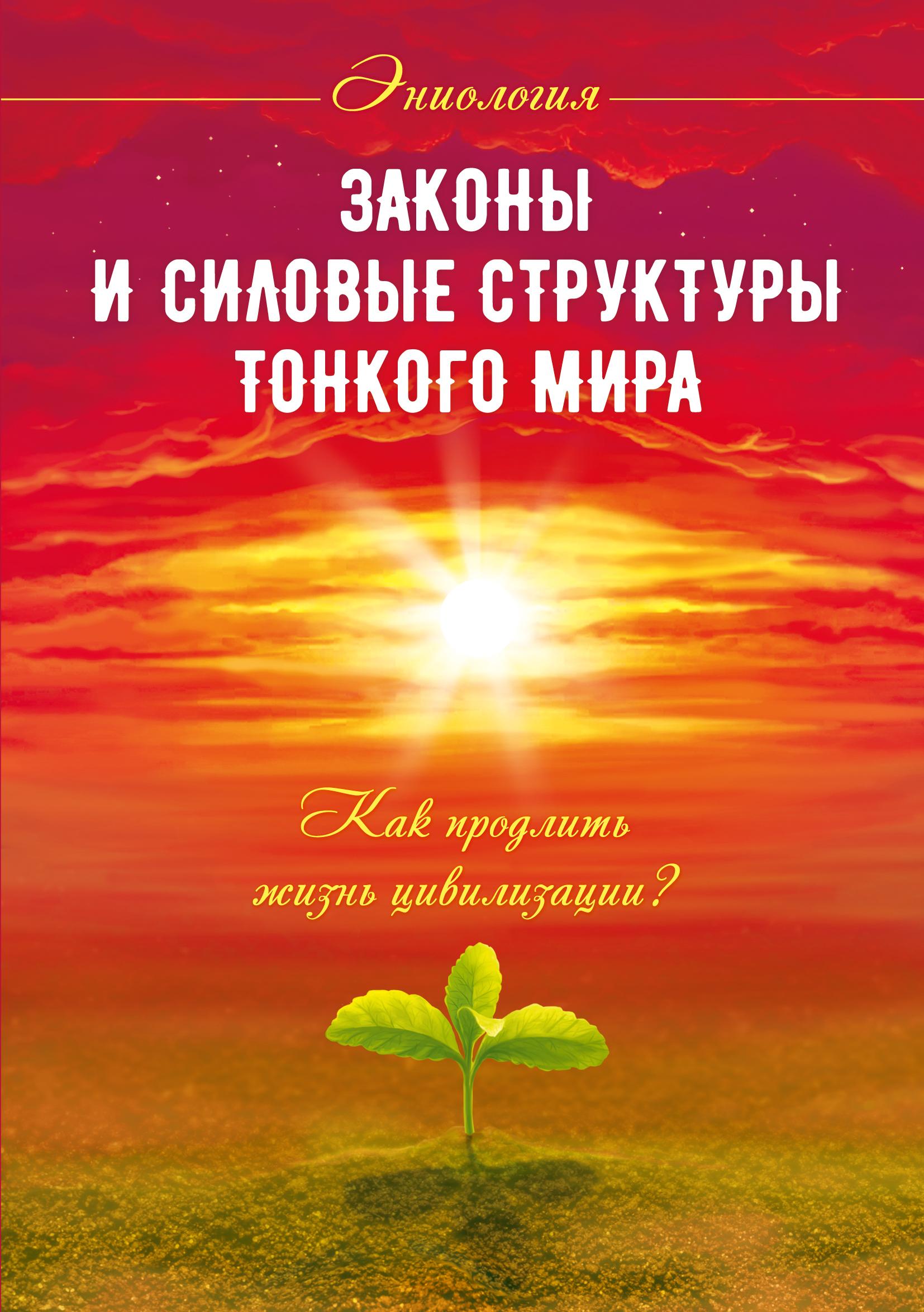 Законы и силовые структуры Тонкого мира. 2-е изд. Как продлить жизнь цивилизации?