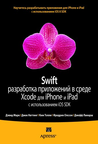 Swift: разработка приложений в среде Xcode для iPhone и iPad с использованием iOS SDK. Дэвид Марк, Джек Наттинг