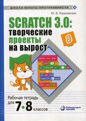 Scratch 3.0: творческие проекты на вырост: рабочая тетрадь для 7-8 классов