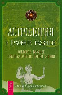 Астрология и духовное развитие. Откройте высшее предназначение вашей жизни