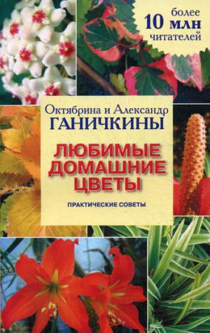 Любимые домашние цветы.: Практические советы   О.А. Ганичкина, А. Ганичкина.