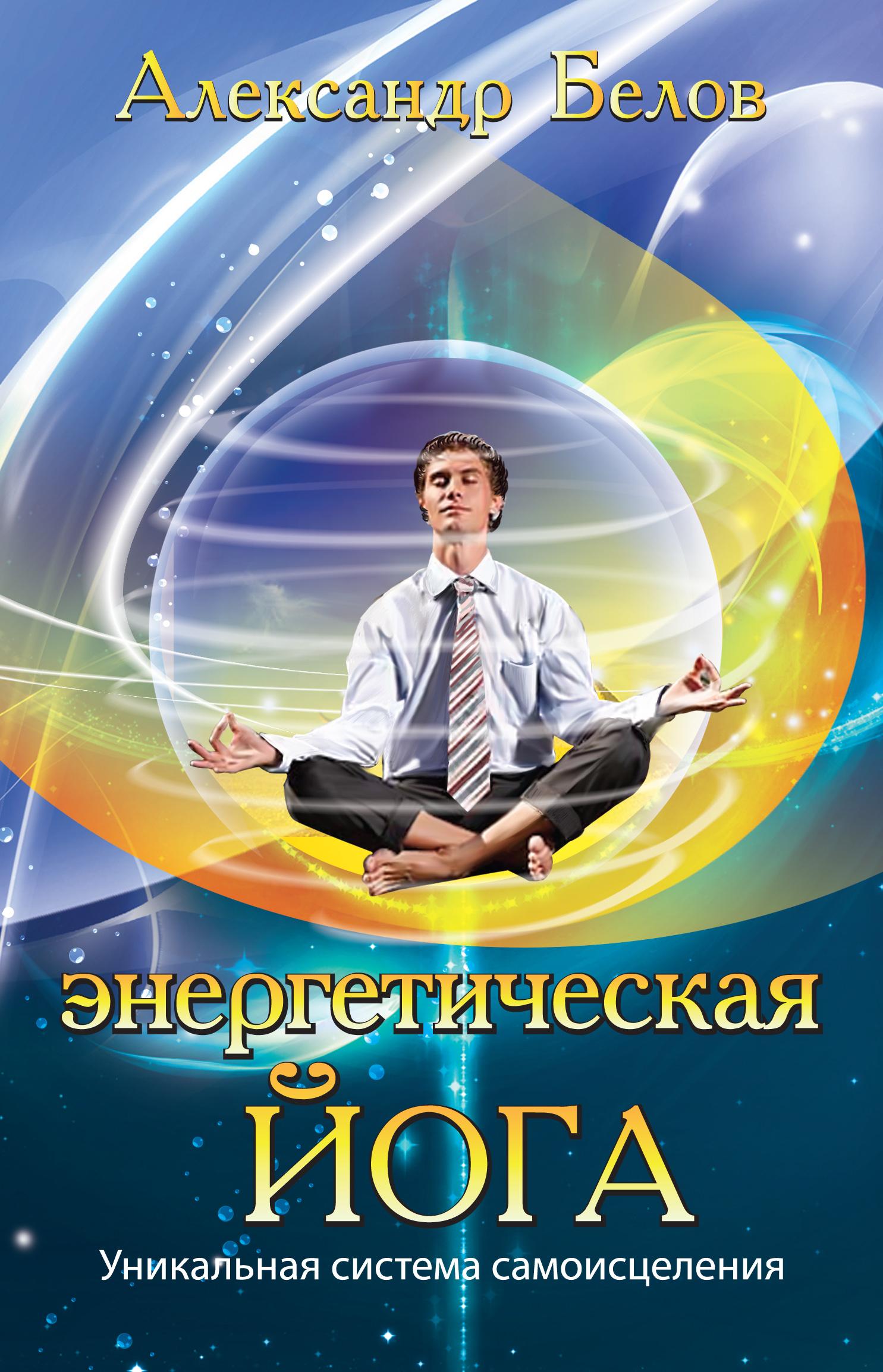 Энергетическая йога. 3-е изд. Уникальная система самоисцеления