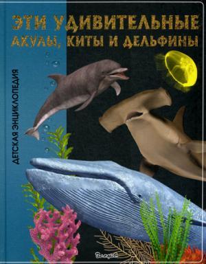 Эти удивительные акулы, киты и дельфины. Детская энциклопедия.