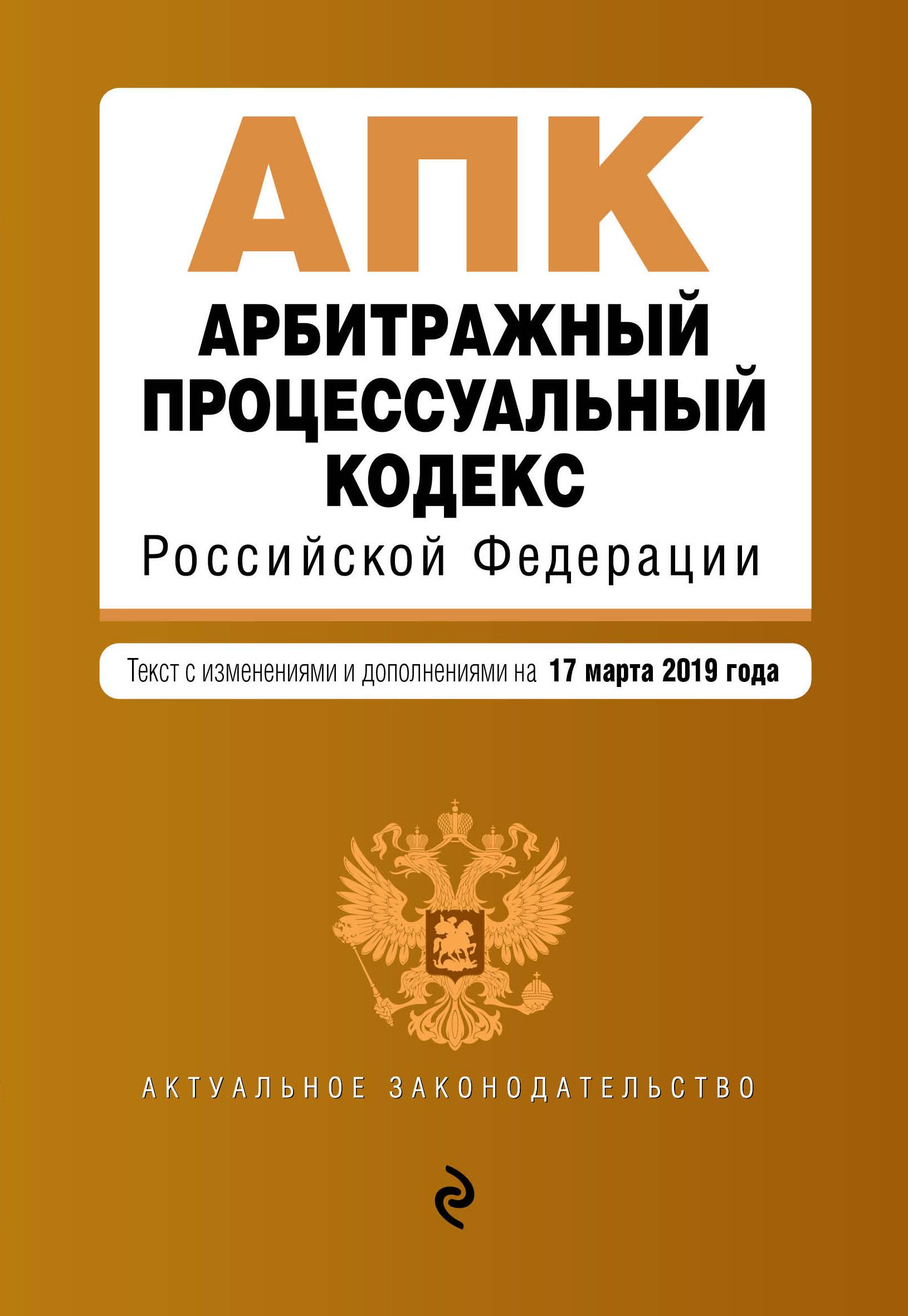 Арбитражный процессуальный кодекс Российской Федерации. Текст с изм. и доп. на 17 марта 2019 г.
