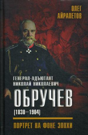Генерал - адьютант Николай Николаевич Обручев(1830-1904).Портрет на фоне эпохи