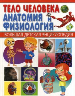 Тело человека. Анатомия и физиология. Большая детская энциклопедия.