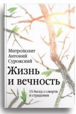 Жизнь и вечность: 15 бесед о смерти и страдании Митрополит Антоний Сурожский