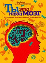 Ты - это твой мозг: Все, что ты захочешь узнать о своем мозге