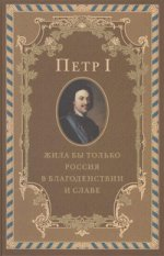 Петр I. Жила бы только Россия в благоденствии и славе (эксклюзивное подарочное издание)