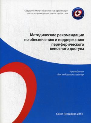 Методические рекомендации по обеспечению и поддержанию периферического венозного доступа: руководство для медицинских сестер.