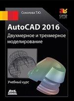 AutoCAD 2016. Двухмерное и трехмерное моделирование. Учебный курс. Соколова Т.Ю.