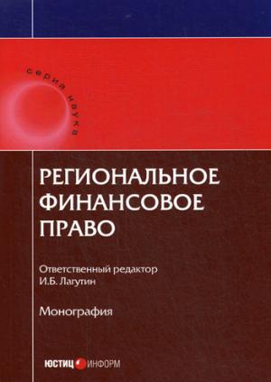 Региональное финансовое право: монография. Отв. ред. Лагутин И.Б.