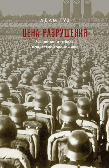 Туз А. Цена разрушения. Создание и гибель нацисткой экономики.