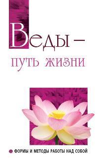 Веды — путь жизни. Формы и методы работы над собой. 2-е изд.
